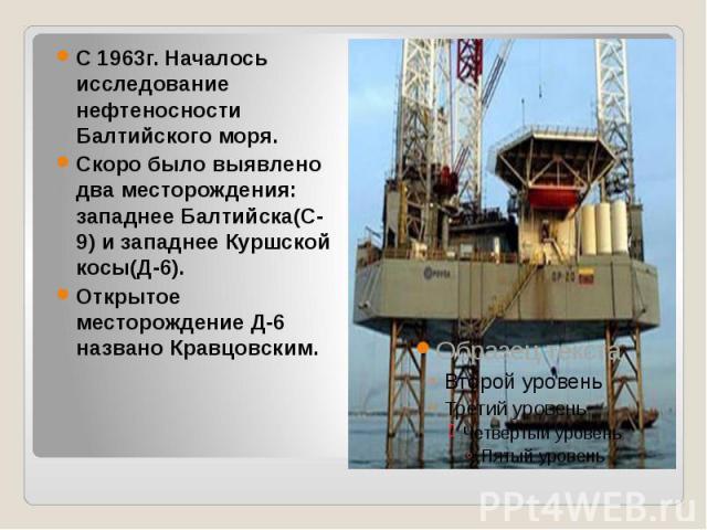 С 1963г. Началось исследование нефтеносности Балтийского моря. Скоро было выявлено два месторождения: западнее Балтийска(С-9) и западнее Куршской косы(Д-6). Открытое месторождение Д-6 названо Кравцовским.