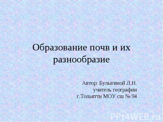 Образование почв и их разнообразие Автор: Булыгиной Л.Н. учитель географии г.Тольятти МОУ сш № 94