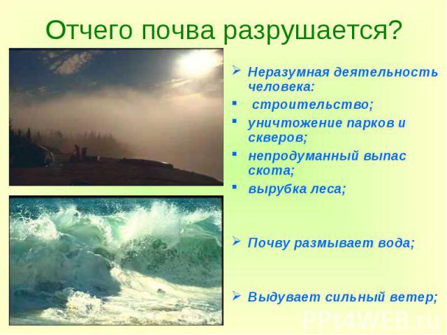 Отчего почва разрушается? Неразумная деятельность человека: строительство; уничтожение парков и скверов; непродуманный выпас скота; вырубка леса; Почву размывает вода; Выдувает сильный ветер;