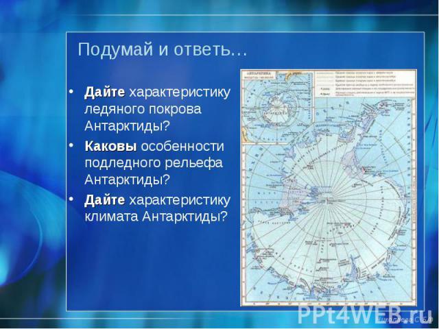 Дайте характеристику ледяного покрова Антарктиды? Дайте характеристику ледяного покрова Антарктиды? Каковы особенности подледного рельефа Антарктиды? Дайте характеристику климата Антарктиды?