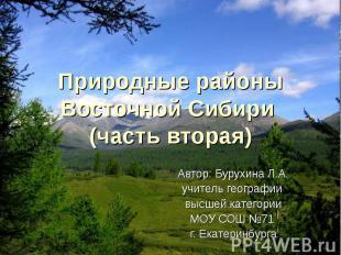 Природные районы Восточной Сибири (часть вторая) Автор: Бурухина Л.А. учитель ге