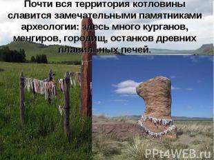 Почти вся территория котловины славится замечательными памятниками археологии: з