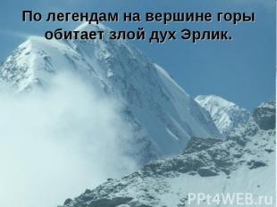 По легендам на вершине горы обитает злой дух Эрлик.