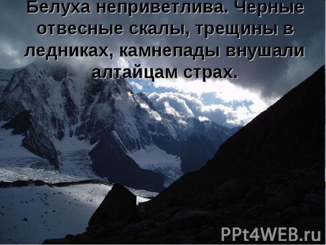 Белуха неприветлива. Черные отвесные скалы, трещины в ледниках, камнепады внушали алтайцам страх.