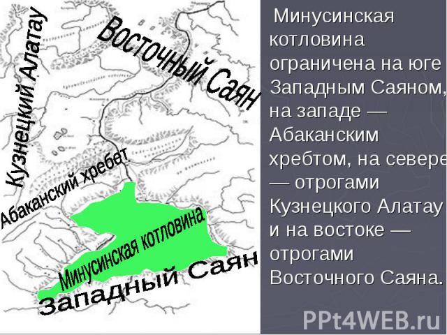 Минусинская котловина ограничена на юге Западным Саяном, на западе — Абаканским хребтом, на севере — отрогами Кузнецкого Алатау и на востоке — отрогами Восточного Саяна. Минусинская котловина ограничена на юге Западным Саяном, на западе — Абаканским…