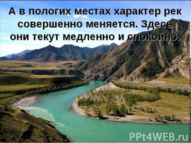 А в пологих местах характер рек совершенно меняется. Здесь они текут медленно и спокойно.