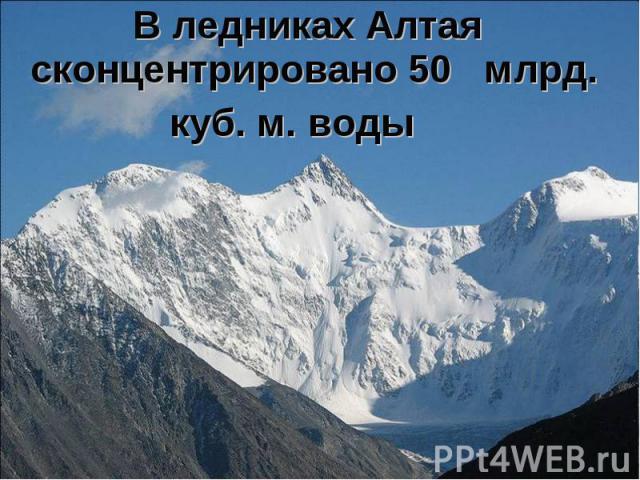 В ледниках Алтая сконцентрировано 50 млрд. В ледниках Алтая сконцентрировано 50 млрд. куб. м. воды