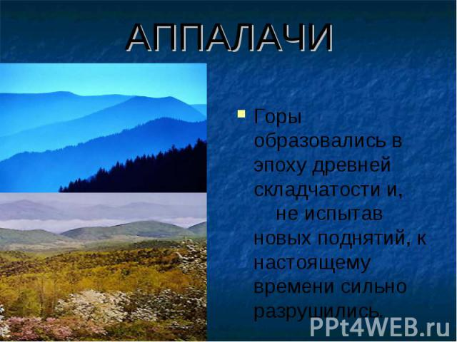 АППАЛАЧИ Горы образовались в эпоху древней складчатости и, не испытав новых поднятий, к настоящему времени сильно разрушились.
