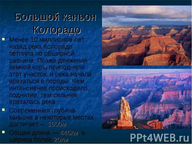 Большой каньон Колорадо Менее 10 миллионов лет назад река Колорадо петляла по обширной равнине. Позже движения земной коры приподняли этот участок, и река начала врезаться в породы. Чем интенсивнее происходило поднятие, тем сильнее врезалась река. С…