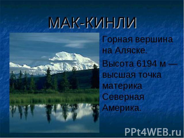 МАК-КИНЛИ Горная вершина на Аляске. Высота 6194 м — высшая точка материка Северная Америка.