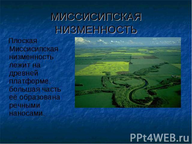МИССИСИПСКАЯ НИЗМЕННОСТЬ Плоская Миссисипская низменность лежит на древней платформе, большая часть её образована речными наносами.
