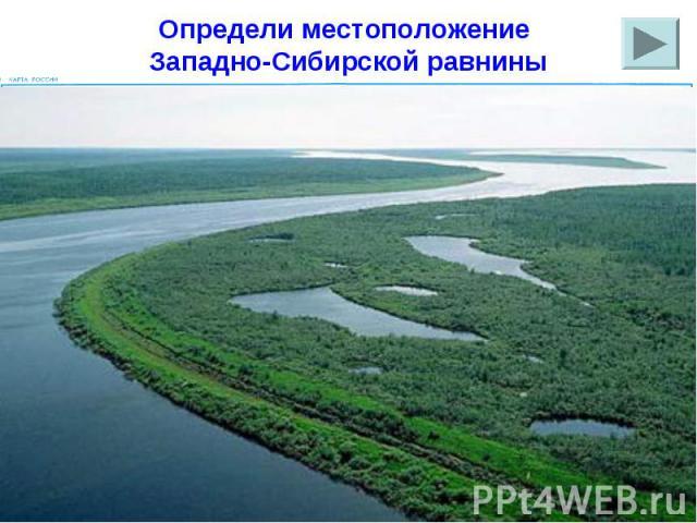 Определи местоположение Западно-Сибирской равнины