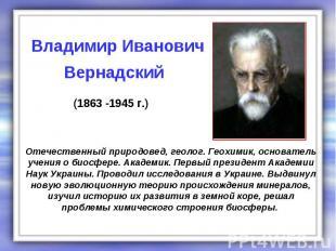 Отечественный природовед, геолог. Геохимик, основатель учения о биосфере. Академ
