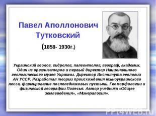 Украинский геолог, гидролог, палеонтолог, географ, академик. Один из организатор