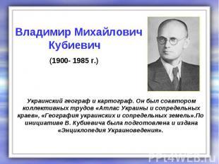 Украинский географ и картограф. Он был соавтором коллективных трудов «Атлас Укра