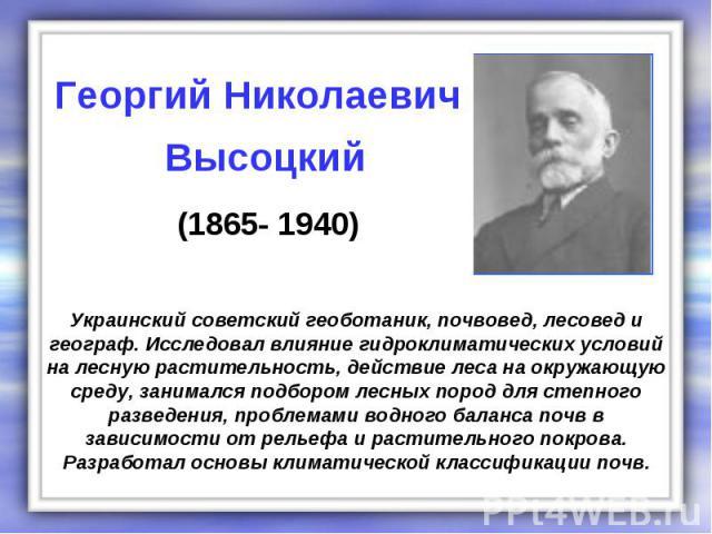 Украинский советский геоботаник, почвовед, лесовед и географ. Исследовал влияние гидроклиматических условий на лесную растительность, действие леса на окружающую среду, занимался подбором лесных пород для степного разведения, проблемами водного бала…