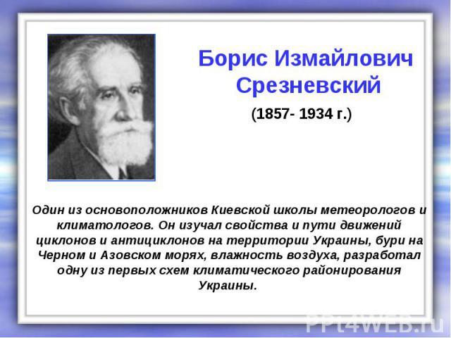 Один из основоположников Киевской школы метеорологов и климатологов. Он изучал свойства и пути движений циклонов и антициклонов на территории Украины, бури на Черном и Азовском морях, влажность воздуха, разработал одну из первых схем климатического …