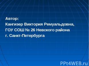Автор: Кангизер Виктория Ремуальдовна, ГОУ СОШ № 26 Невского района г. Санкт-Пет