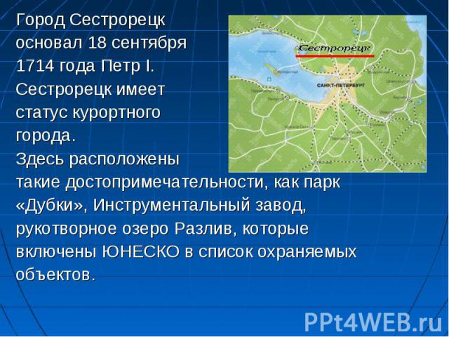 Город Сестрорецк Город Сестрорецк основал 18 сентября 1714 года Петр I. Сестрорецк имеет статус курортного города. Здесь расположены такие достопримечательности, как парк «Дубки», Инструментальный завод, рукотворное озеро Разлив, которые включены ЮН…