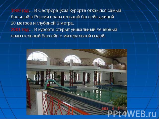 1900 год… В Сестрорецком Курорте открылся самый 1900 год… В Сестрорецком Курорте открылся самый большой в России плавательный бассейн длиной 20 метров и глубиной 3 метра. 2001 год… В курорте открыт уникальный лечебный плавательный бассейн с минераль…