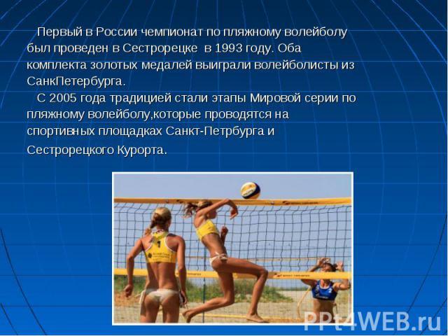Первый в России чемпионат по пляжному волейболу Первый в России чемпионат по пляжному волейболу был проведен в Сестрорецке в 1993 году. Оба комплекта золотых медалей выиграли волейболисты из СанкПетербурга. С 2005 года традицией стали этапы Мировой …