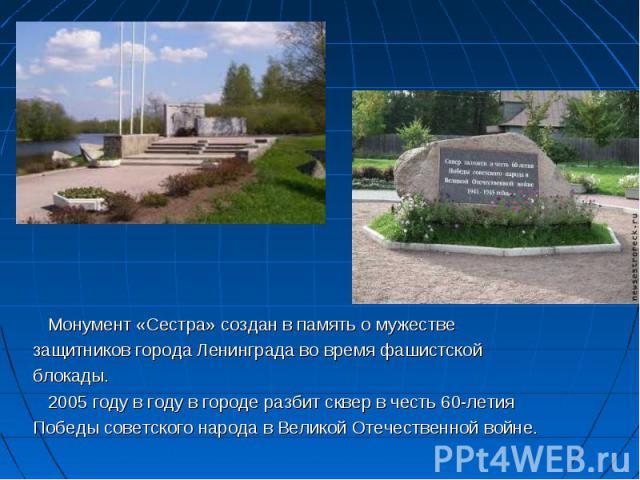 Монумент «Сестра» создан в память о мужестве Монумент «Сестра» создан в память о мужестве защитников города Ленинграда во время фашистской блокады. 2005 году в году в городе разбит сквер в честь 60-летия Победы советского народа в Великой Отечествен…