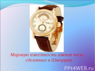 Мировую известность имеют часы, сделанные в Швецарии