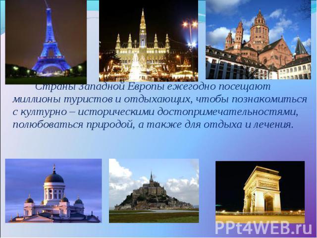 Страны Западной Европы ежегодно посещают миллионы туристов и отдыхающих, чтобы познакомиться с културно – историческими достопримечательностями, полюбоваться природой, а также для отдыха и лечения.