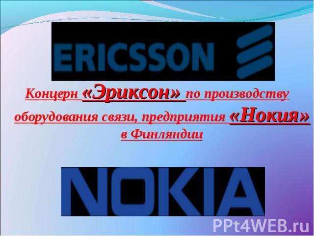 Концерн «Эриксон» по производству оборудования связи, предприятия «Нокия» в Финляндии