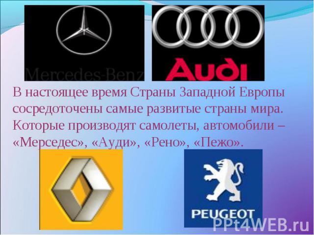В настоящее время Страны Западной Европы сосредоточены самые развитые страны мира. Которые производят самолеты, автомобили – «Мерседес», «Ауди», «Рено», «Пежо».