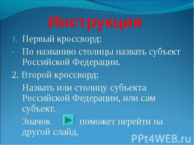 Инструкция Первый кроссворд: По названию столицы назвать субъект Российской Федерации. 2. Второй кроссворд: Назвать или столицу субъекта Российской Федерации, или сам субъект. Значок поможет перейти на другой слайд.