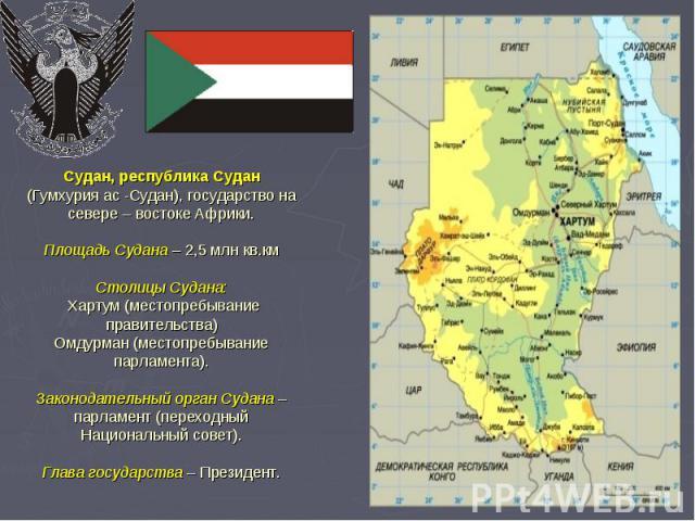 Судан, республика Судан (Гумхурия ас -Судан), государство на севере – востоке Африки. Площадь Судана – 2,5 млн кв.км Столицы Судана: Хартум (местопребывание правительства) Омдурман (местопребывание парламента). Законодательный орган Судана – парламе…