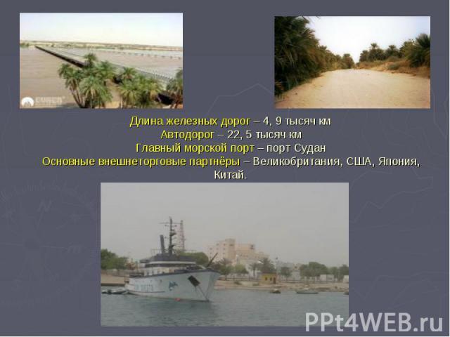 Длина железных дорог – 4, 9 тысяч км Автодорог – 22, 5 тысяч км Главный морской порт – порт Судан Основные внешнеторговые партнёры – Великобритания, США, Япония, Китай.