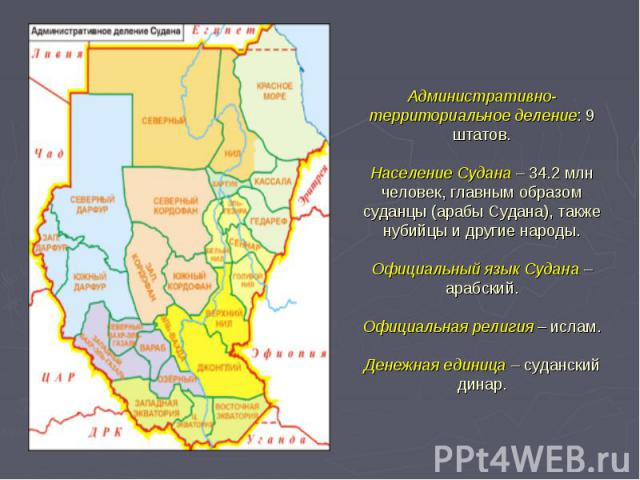 Административно-территориальное деление: 9 штатов. Население Судана – 34.2 млн человек, главным образом суданцы (арабы Судана), также нубийцы и другие народы. Официальный язык Судана – арабский. Официальная религия – ислам. Денежная единица – суданс…