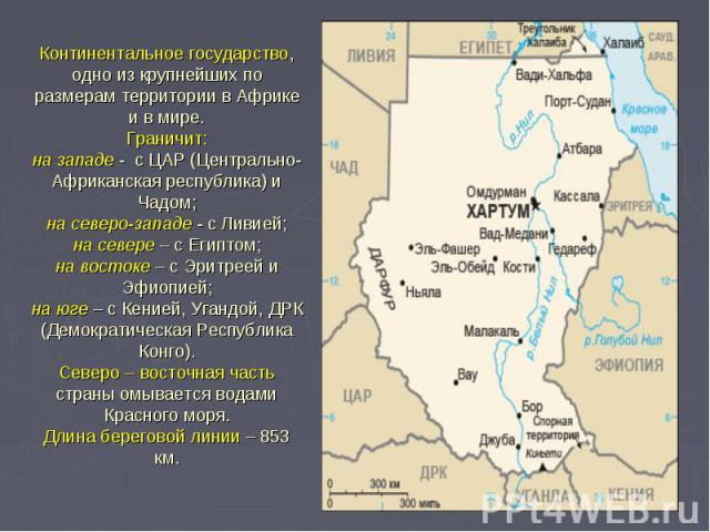 Континентальное государство, одно из крупнейших по размерам территории в Африке и в мире. Граничит: на западе - с ЦАР (Центрально-Африканская республика) и Чадом; на северо-западе - с Ливией; на севере – с Египтом; на востоке – с Эритреей и Эфиопией…