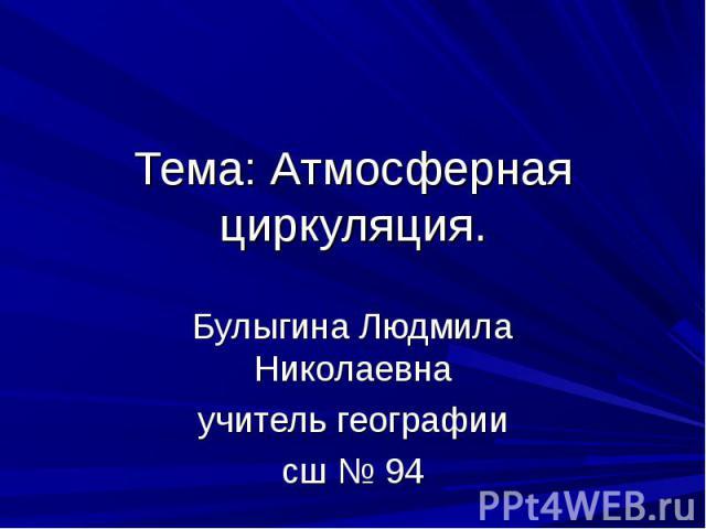 Тема: Атмосферная циркуляция. Булыгина Людмила Николаевна учитель географии сш № 94