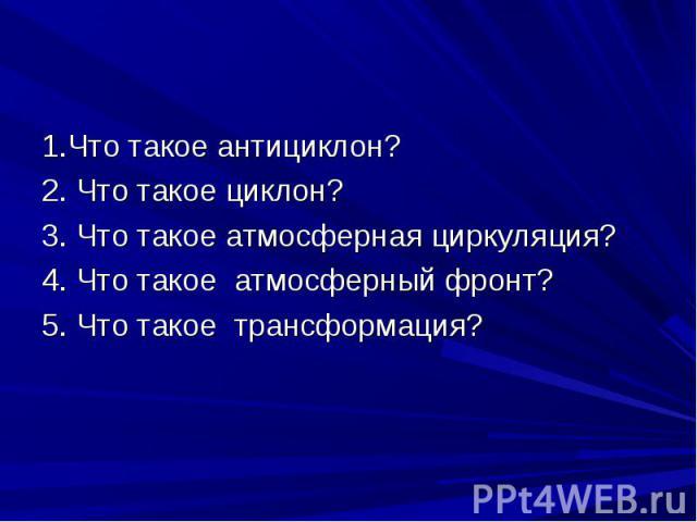 1.Что такое антициклон? 2. Что такое циклон? 3. Что такое атмосферная циркуляция? 4. Что такое атмосферный фронт? 5. Что такое трансформация?