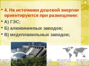 4. На источники дешевой энергии ориентируются при размещении: А) ГЭС; Б) алюмини