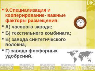 9.Специализация и кооперирование- важные факторы размещения: А) часового завода;