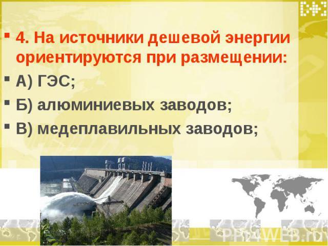 4. На источники дешевой энергии ориентируются при размещении: А) ГЭС; Б) алюминиевых заводов; В) медеплавильных заводов;
