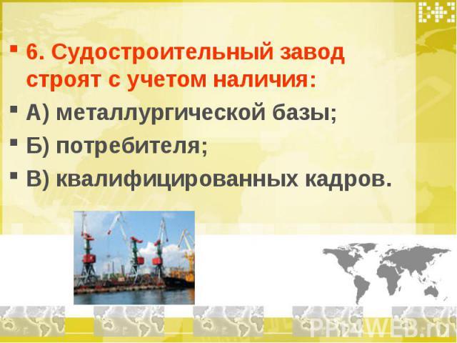 6. Судостроительный завод строят с учетом наличия: А) металлургической базы; Б) потребителя; В) квалифицированных кадров.