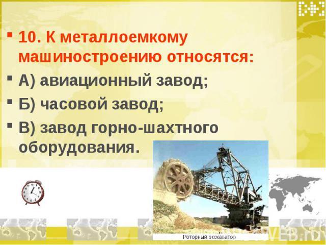 10. К металлоемкому машиностроению относятся: А) авиационный завод; Б) часовой завод; В) завод горно-шахтного оборудования.