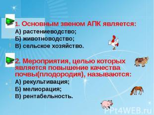 1. Основным звеном АПК является: А) растениеводство; Б) животноводство; В) сельс