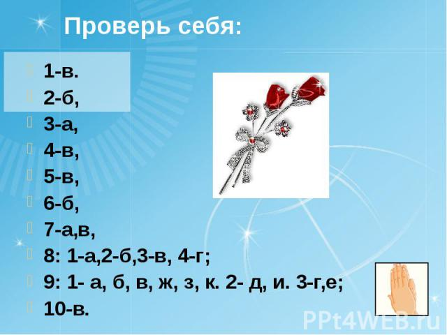 Проверь себя: 1-в. 2-б, 3-а, 4-в, 5-в, 6-б, 7-а,в, 8: 1-а,2-б,3-в, 4-г; 9: 1- а, б, в, ж, з, к. 2- д, и. 3-г,е; 10-в.