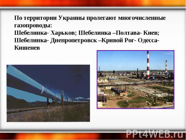 По территории Украины пролегают многочисленные газопроводы: Шебелинка- Харьков; Шебелинка –Полтава- Киев; Шебелинка- Днепропетровск –Кривой Рог- Одесса- Кишенев