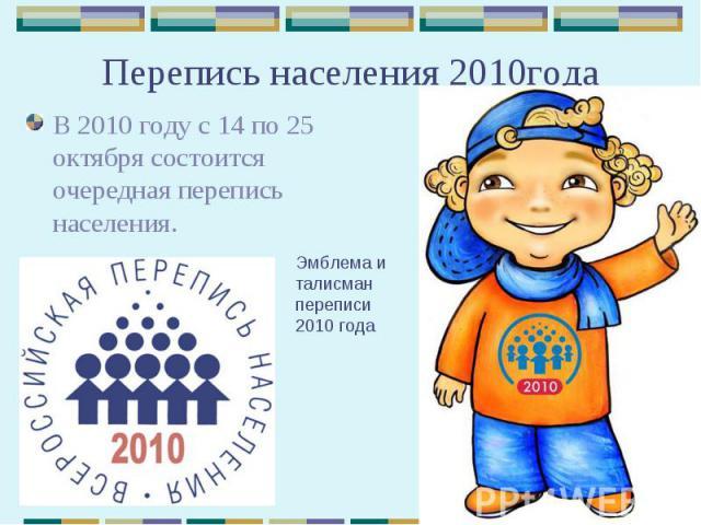 Перепись населения 2010года В 2010 году с 14 по 25 октября состоится очередная перепись населения.