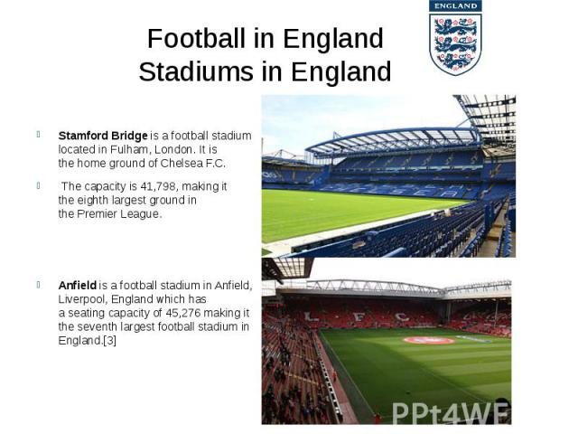 Football in England Stadiums in England Stamford Bridgeis a football stadium located inFulham,London. It is thehome groundofChelsea F.C. The capacity is 41,798, making it theeighth largest groundin the…