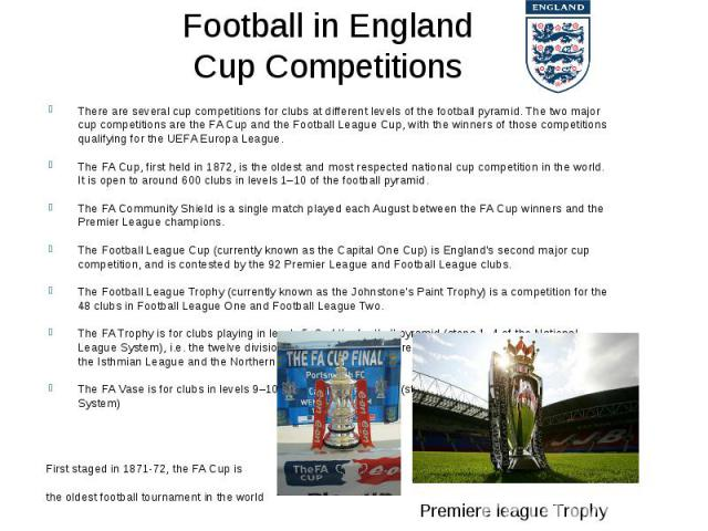 Football in England Cup Competitions There are several cup competitions for clubs at different levels of the football pyramid. The two major cup competitions are theFA Cupand theFootball League Cup, with the winners of those compet…