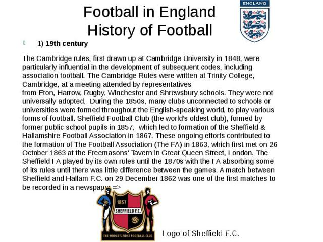 Football in England History of Football 1) 19th century TheCambridge rules, first drawn up atCambridge Universityin 1848, were particularly influential in the development of subsequent codes, including association football. The Cam…