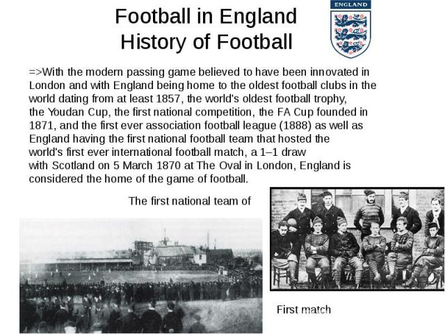 Football in England History of Football =>With the modern passing game believed to have been innovated in Londonand with England being home to the oldest football clubs in the world dating from at least 1857, the world's oldest football tro…
